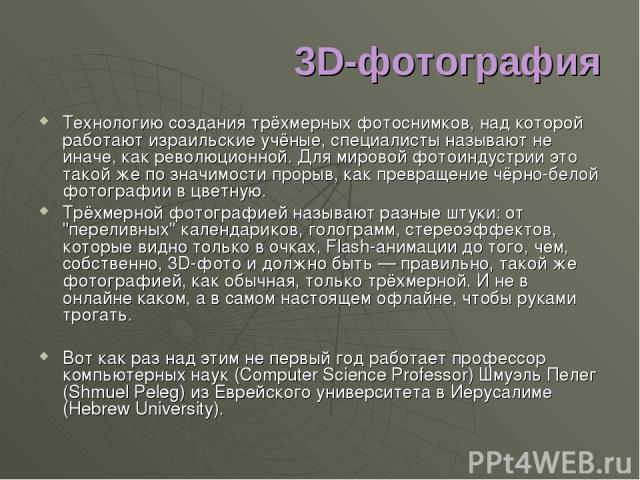 3D-фотография Технологию создания трёхмерных фотоснимков, над которой работают израильские учёные, специалисты называют не иначе, как революционной. Для мировой фотоиндустрии это такой же по значимости прорыв, как превращение чёрно-белой фотографии …