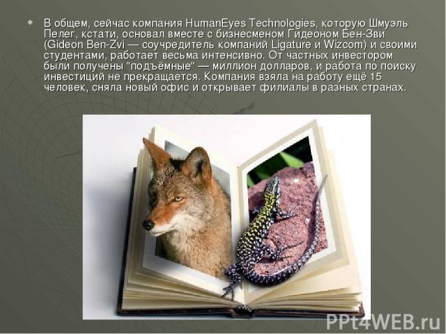 В общем, сейчас компания HumanEyes Technologies, которую Шмуэль Пелег, кстати, основал вместе с бизнесменом Гидеоном Бен-Зви (Gideon Ben-Zvi — соучредитель компаний Ligature и Wizcom) и своими студентами, работает весьма интенсивно. От частных инвес…