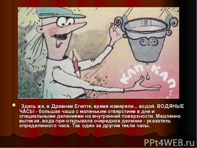 Здесь же, в Древнем Египте, время измеряли... водой. ВОДЯНЫЕ ЧАСЫ - большая чаша с маленьким отверстием в дне и специальными делениями на внутренней поверхности. Медленно вытекая, вода при открывала очередное деление - указатель определенного часа. …