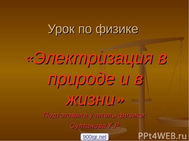 Урок по физике «Электризация в природе и в жизни» Подготовила учитель физики: Султанова У.Р. 900igr.net