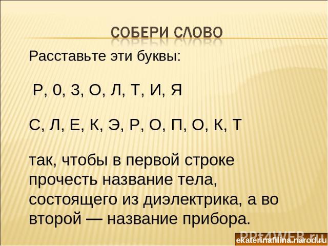 Расставьте эти буквы:  Р, 0, 3, О, Л, Т, И, Я С, Л, Е, К, Э, Р, О, П, О, К, Т так, чтобы в первой строке прочесть название тела, состоящего из диэлектрика, а во второй — название прибора. ekaterinafilina.narod.ru