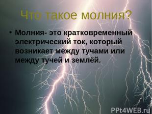 Что такое молния? Молния- это кратковременный электрический ток, который возника
