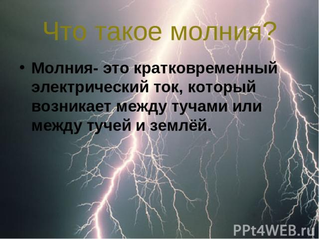 Что такое молния? Молния- это кратковременный электрический ток, который возникает между тучами или между тучей и землёй.