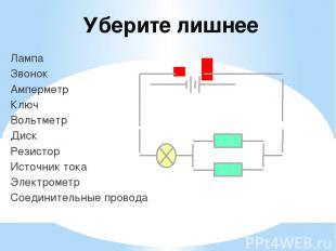 Уберите лишнее Лампа Звонок Амперметр Ключ Вольтметр Диск Резистор Источник тока