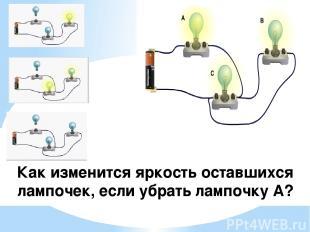 Как изменится яркость оставшихся лампочек, если убрать лампочку А?