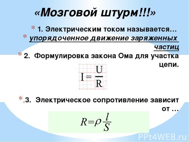 1. Электрическим током называется… упорядоченное движение заряженных частиц 2. Формулировка закона Ома для участка цепи. 3. Электрическое сопротивление зависит от … «Мозговой штурм!!!»