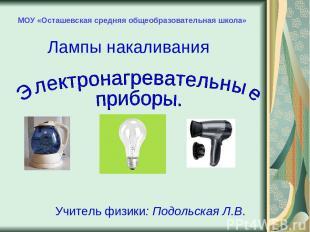МОУ «Осташевская средняя общеобразовательная школа» Лампы накаливания Учитель фи
