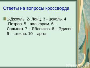 Ответы на вопросы кроссворда 1-Джоуль. 2- Ленц. 3 - цоколь. 4 -Петров. 5 - вольф