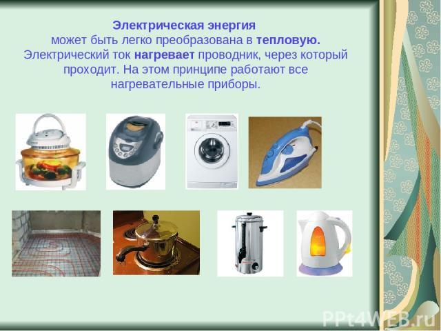Электрическая энергия может быть легко преобразована в тепловую. Электрический ток нагревает проводник, через который проходит. На этом принципе работают все нагревательные приборы.