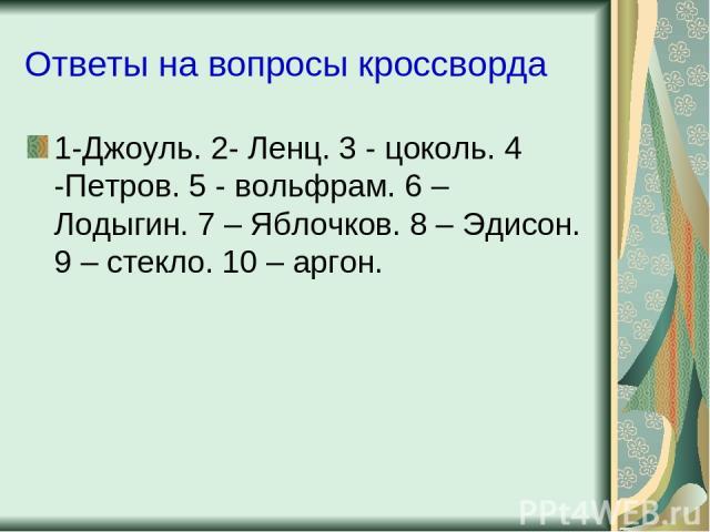 Ответы на вопросы кроссворда 1-Джоуль. 2- Ленц. 3 - цоколь. 4 -Петров. 5 - вольфрам. 6 – Лодыгин. 7 – Яблочков. 8 – Эдисон. 9 – стекло. 10 – аргон.