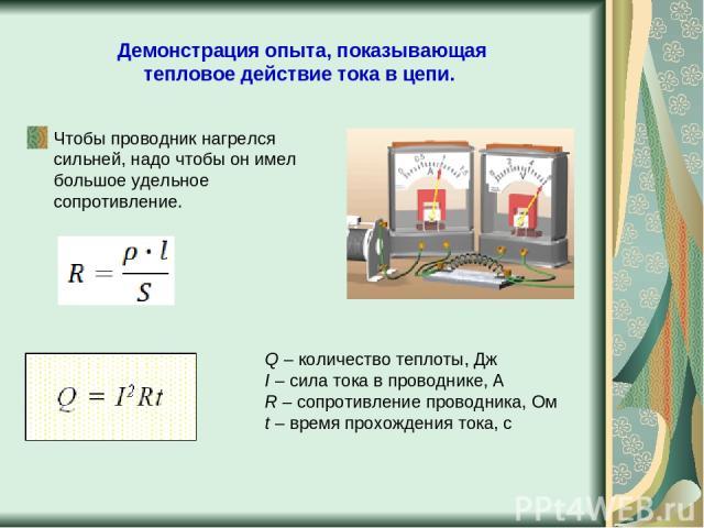Демонстрация опыта, показывающая тепловое действие тока в цепи. Чтобы проводник нагрелся сильней, надо чтобы он имел большое удельное сопротивление. Q – количество теплоты, Дж I – сила тока в проводнике, А R – сопротивление проводника, Ом t – время …