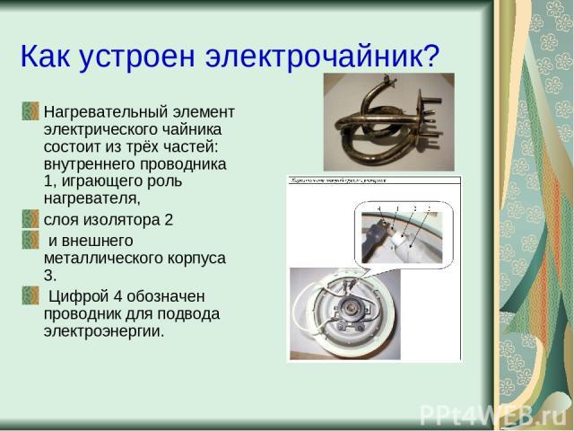 Как устроен электрочайник? Нагревательный элемент электрического чайника состоит из трёх частей: внутреннего проводника 1, играющего роль нагревателя, слоя изолятора 2 и внешнего металлического корпуса 3. Цифрой 4 обозначен проводник для подвода эле…