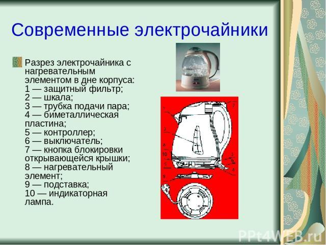Современные электрочайники Разрез электрочайника с нагревательным элементом в дне корпуса: 1 — защитный фильтр; 2 — шкала; 3 — трубка подачи пара; 4 — биметаллическая пластина; 5 — контроллер; 6 — выключатель; 7 — кнопка блокировки открывающейся кры…