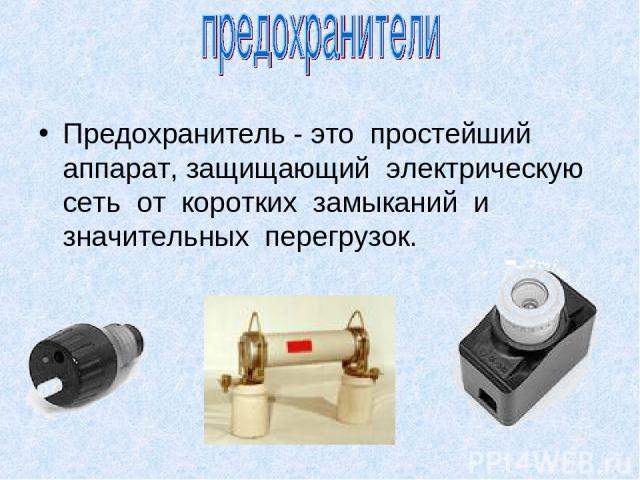 Предохранитель - это простейший аппарат, защищающий электрическую сеть от коротких замыканий и значительных перегрузок.