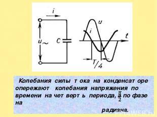 Колебания силы тока на конденсаторе опережают колебания напряжения по времени на