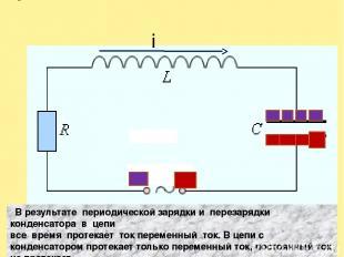 i В результате периодической зарядки и перезарядки конденсатора в цепи все время