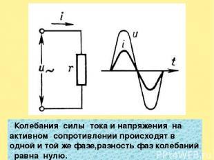 Колебания силы тока и напряжения на активном сопротивлении происходят в одной и