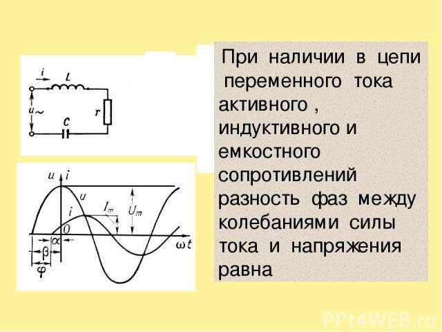 При наличии в цепи переменного тока активного , индуктивного и емкостного сопротивлений разность фаз между колебаниями силы тока и напряжения равна