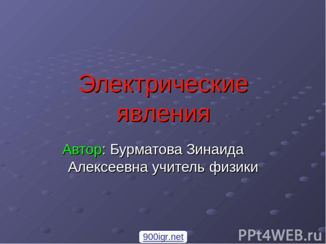 Электрические явления Автор: Бурматова Зинаида Алексеевна учитель физики 900igr.net