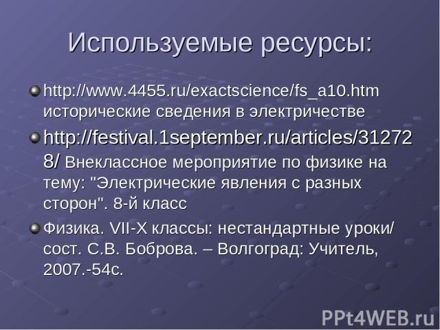 Используемые ресурсы: http://www.4455.ru/exactscience/fs_a10.htm исторические сведения в электричестве http://festival.1september.ru/articles/312728/ Внеклассное мероприятие по физике на тему:
