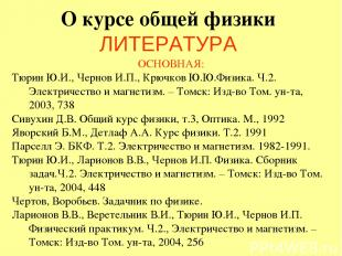 О курсе общей физики ЛИТЕРАТУРА ОСНОВНАЯ: Тюрин Ю.И., Чернов И.П., Крючков Ю.Ю.Ф