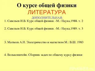 О курсе общей физики ЛИТЕРАТУРА ДОПОЛНИТЕЛЬНАЯ: 1. Савельев И.В. Курс общей физи