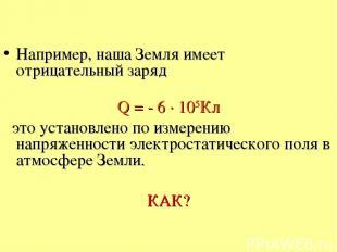 Например, наша Земля имеет отрицательный заряд Q = - 6 · 105Кл это установлено п