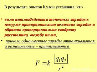 В результате опытов Кулон установил, что сила взаимодействия точечных зарядов в