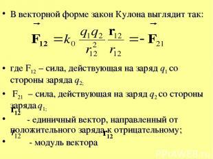 В векторной форме закон Кулона выглядит так: где F12 – сила, действующая на заря