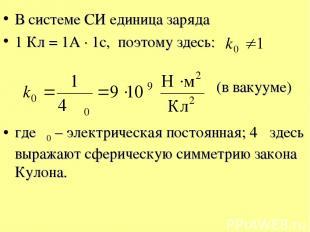 В системе СИ единица заряда 1 Кл = 1А · 1с, поэтому здесь: (в вакууме) где ε0 –