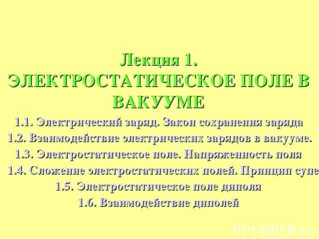 Лекция 1. ЭЛЕКТРОСТАТИЧЕСКОЕ ПОЛЕ В ВАКУУМЕ 1.1. Электрический заряд. Закон сохранения заряда 1.2. Взаимодействие электрических зарядов в вакууме. Закон Кулона 1.3. Электростатическое поле. Напряженность поля 1.4. Сложение электростатических полей. …