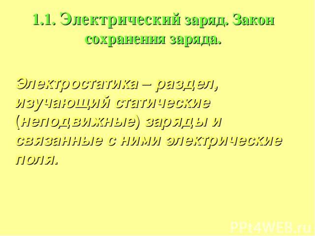 1.1. Электрический заряд. Закон сохранения заряда. Электростатика – раздел, изучающий статические (неподвижные) заряды и связанные с ними электрические поля.