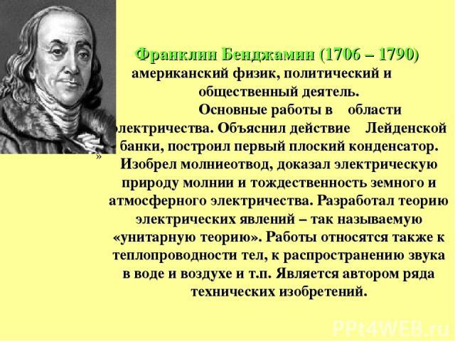 Франклин Бенджамин (1706 – 1790) американский физик, политический и общественный деятель. Основные работы в области электричества. Объяснил действие Лейденской банки, построил первый плоский конденсатор. Изобрел молниеотвод, доказал электрическую пр…