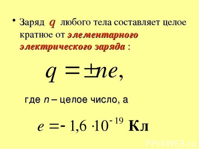 Заряд q любого тела составляет целое кратное от элементарного электрического заряда : где n – целое число, а