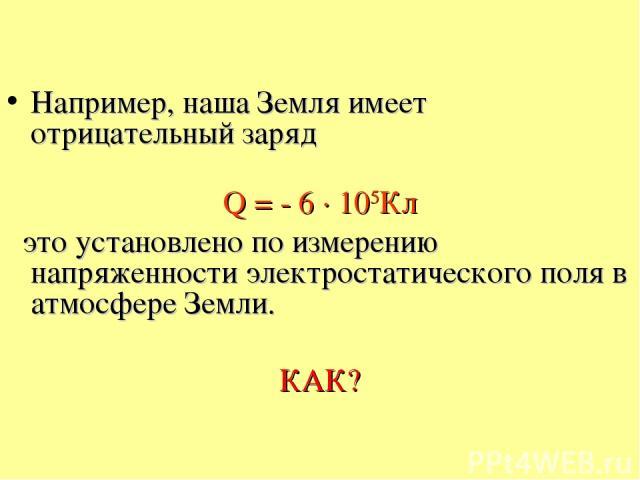 Например, наша Земля имеет отрицательный заряд Q = - 6 · 105Кл это установлено по измерению напряженности электростатического поля в атмосфере Земли. КАК?
