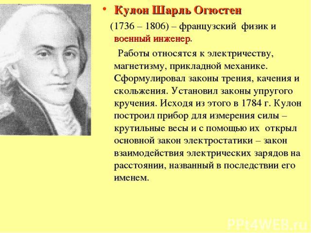 Кулон Шарль Огюстен (1736 – 1806) – французский физик и военный инженер. Работы относятся к электричеству, магнетизму, прикладной механике. Сформулировал законы трения, качения и скольжения. Установил законы упругого кручения. Исходя из этого в 1784…