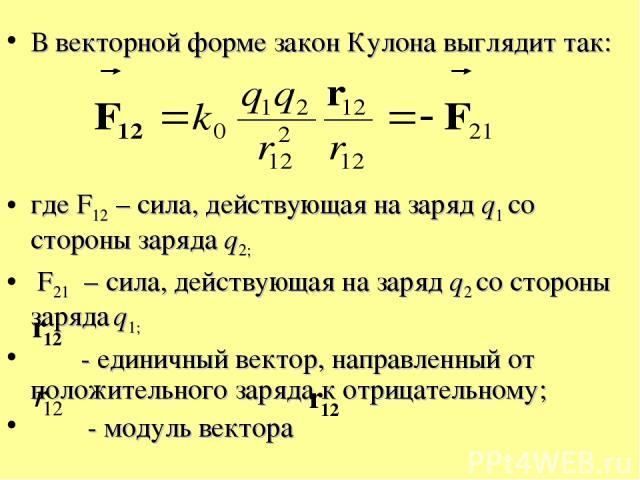 В векторной форме закон Кулона выглядит так: где F12 – сила, действующая на заряд q1 со стороны заряда q2; F21 – сила, действующая на заряд q2 со стороны заряда q1; - единичный вектор, направленный от положительного заряда к отрицательному; - модуль…