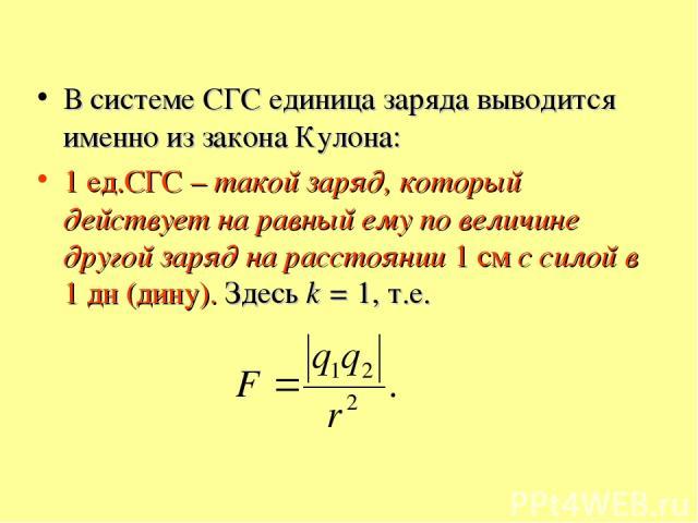 В системе СГС единица заряда выводится именно из закона Кулона: 1 ед.СГС – такой заряд, который действует на равный ему по величине другой заряд на расстоянии 1 см с силой в 1 дн (дину). Здесь k = 1, т.е.