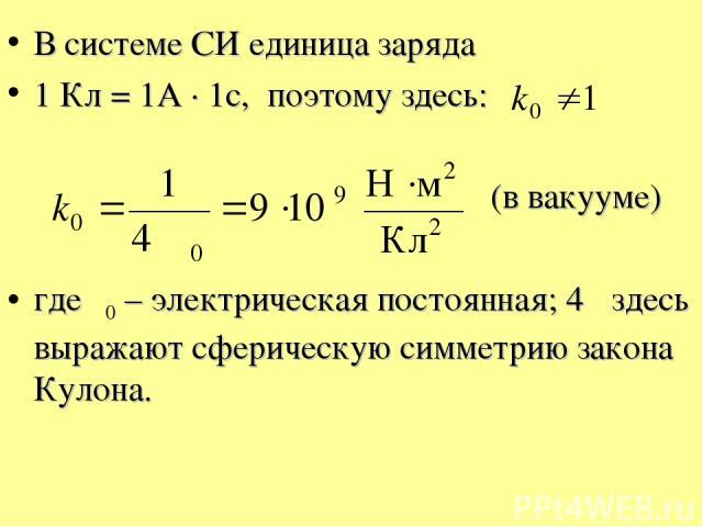 В системе СИ единица заряда 1 Кл = 1А · 1с, поэтому здесь: (в вакууме) где ε0 – электрическая постоянная; 4π здесь выражают сферическую симметрию закона Кулона.