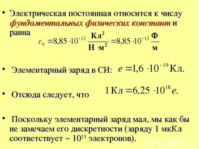 Электрическая постоянная относится к числу фундаментальных физических констант и равна Элементарный заряд в СИ: Отсюда следует, что Поскольку элементарный заряд мал, мы как бы не замечаем его дискретности (заряду 1 мкКл соответствует ~ 1013 электронов).