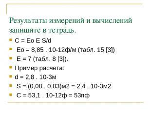 Результаты измерений и вычислений запишите в тетрадь. С = Ео Е S/d Ео = 8,85 . 1
