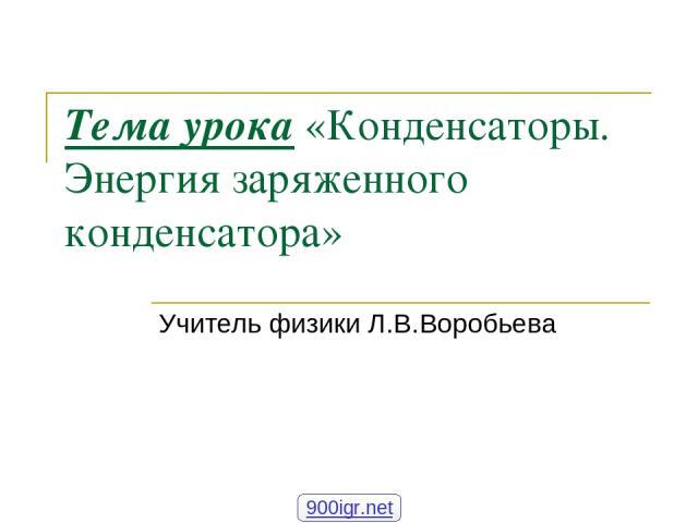 Тема урока «Конденсаторы. Энергия заряженного конденсатора» Учитель физики Л.В.Воробьева 900igr.net