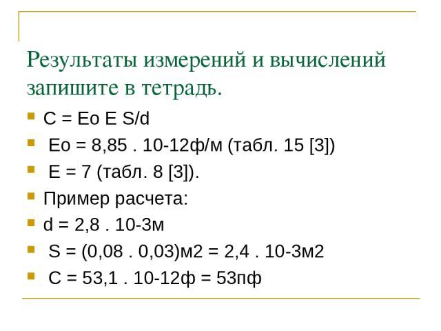 Результаты измерений и вычислений запишите в тетрадь. С = Ео Е S/d Ео = 8,85 . 10-12ф/м (табл. 15 [3]) Е = 7 (табл. 8 [3]). Пример расчета: d = 2,8 . 10-3м S = (0,08 . 0,03)м2 = 2,4 . 10-3м2 С = 53,1 . 10-12ф = 53пф
