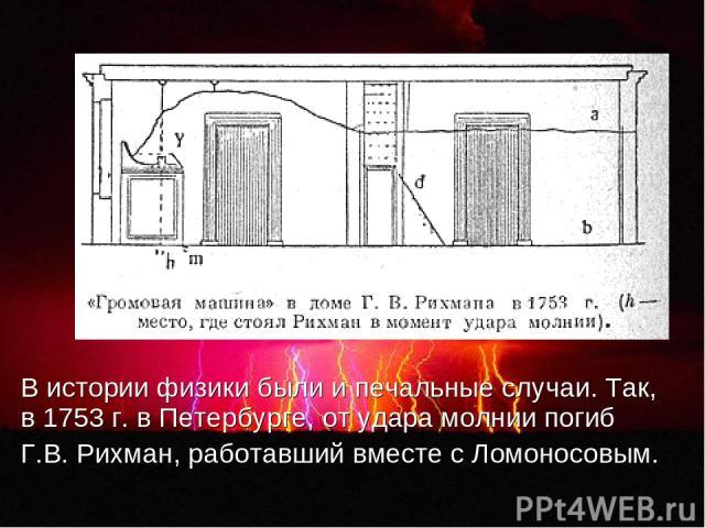 В истории физики были и печальные случаи. Так, в 1753 г. в Петербурге, от удара молнии погиб Г.В. Рихман, работавший вместе с Ломоносовым.