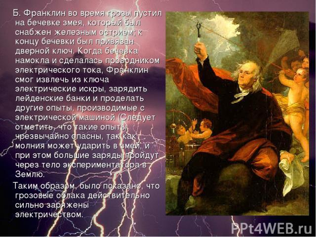 Б. Франклин во время грозы пустил на бечевке змея, который был снабжен железным острием; к концу бечевки был привязан дверной ключ. Когда бечевка намокла и сделалась проводником электрического тока, Франклин смог извлечь из ключа электрические искры…