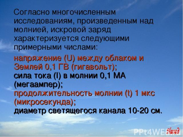 Согласно многочисленным исследованиям, произведенным над молнией, искровой заряд характеризуется следующими примерными числами:  напряжение (U) между облаком и Землей 0,1 ГВ (гигавольт); сила тока (I) в молнии 0,1 МА (мегаампер); продолжительность …
