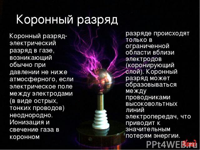 Коронный разряд Коронный разряд- электрический разряд в газе, возникающий обычно при давлении не ниже атмосферного, если электрическое поле между электродами (в виде острых, тонких проводов) неоднородно. Ионизация и свечение газа в коронном разряде …