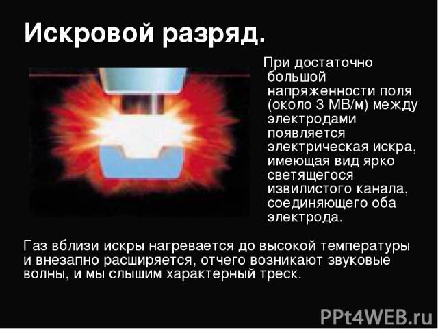 Искровой разряд. При достаточно большой напряженности поля (около 3 МВ/м) между электродами появляется электрическая искра, имеющая вид ярко светящегося извилистого канала, соединяющего оба электрода. Газ вблизи искры нагревается до высокой темпе…