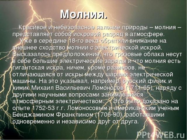 Молния.  Красивое и небезопасное явление природы – молния – представляет собой искровой разряд в атмосфере.  Уже в середине 18-го века обратили внимание на внешнее сходство молнии с электрической искрой. Высказалось предположение, что грозовые…