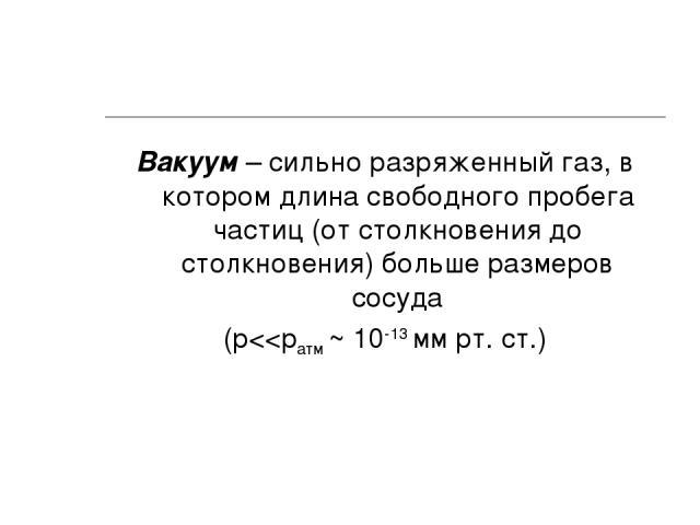 Вакуум – сильно разряженный газ, в котором длина свободного пробега частиц (от столкновения до столкновения) больше размеров сосуда (p